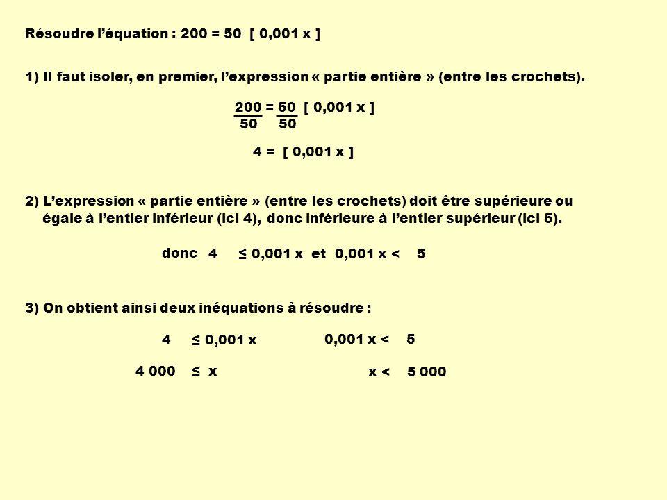 Résoudre l'équation : 200 = 50 [ 0,001 x ] 1) Il faut isoler, en premier, l'expression « partie entière » (entre les crochets).